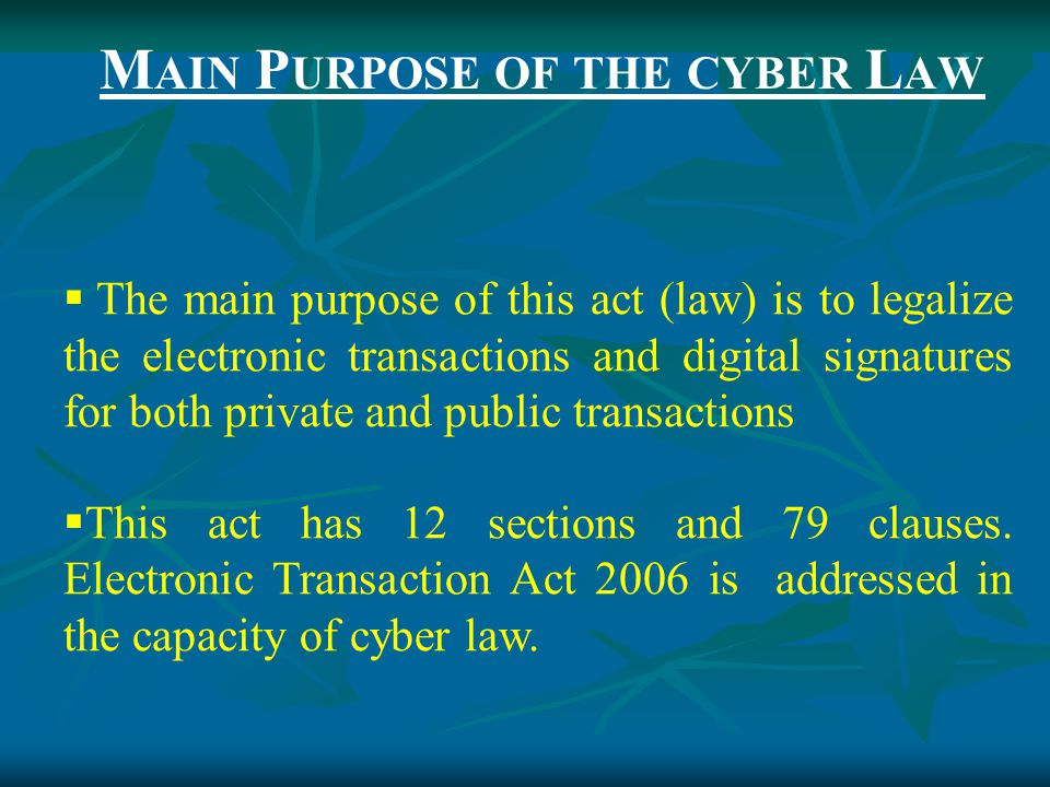 M AIN P URPOSE OF THE CYBER L AW  The main purpose of this act (law) is to legalize the electronic transactions and digital signatures for both private and public transactions  This act has 12 sections and 79 clauses.
