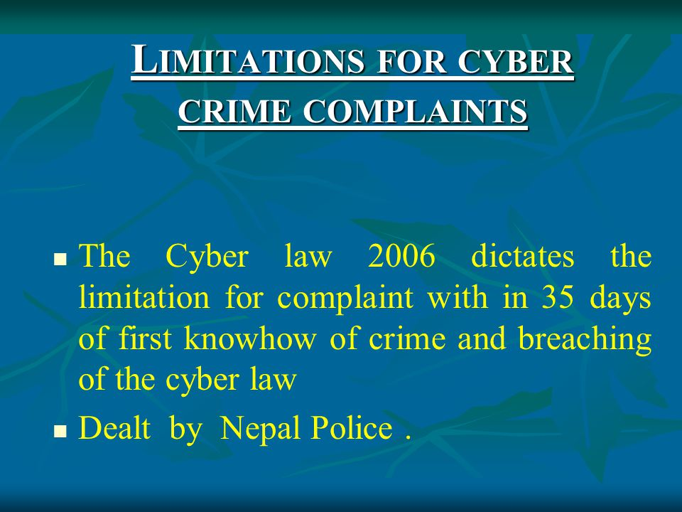 L IMITATIONS FOR CYBER CRIME COMPLAINTS The Cyber law 2006 dictates the limitation for complaint with in 35 days of first knowhow of crime and breaching of the cyber law Dealt by Nepal Police.