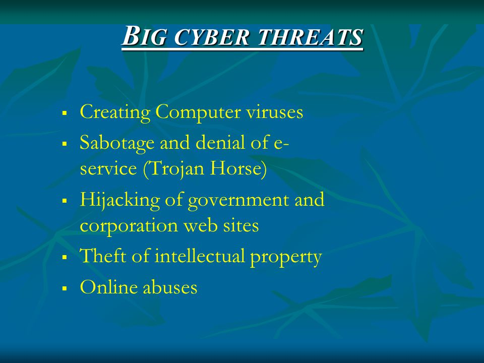 B IG CYBER THREATS  Creating Computer viruses  Sabotage and denial of e- service (Trojan Horse)  Hijacking of government and corporation web sites  Theft of intellectual property  Online abuses