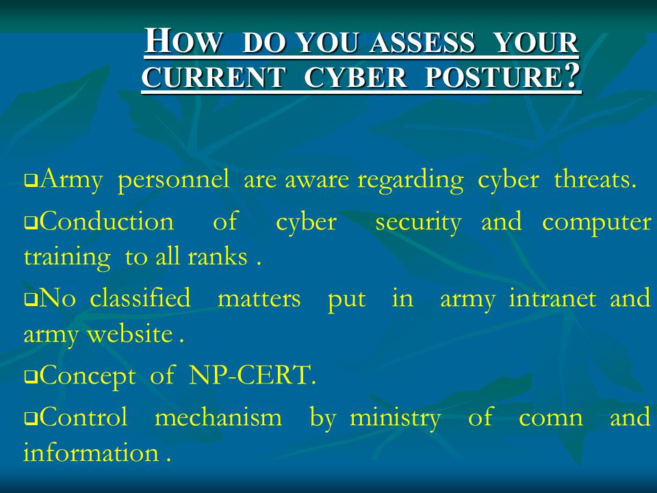 H OW DO YOU ASSESS YOUR CURRENT CYBER POSTURE .  Army personnel are aware regarding cyber threats.