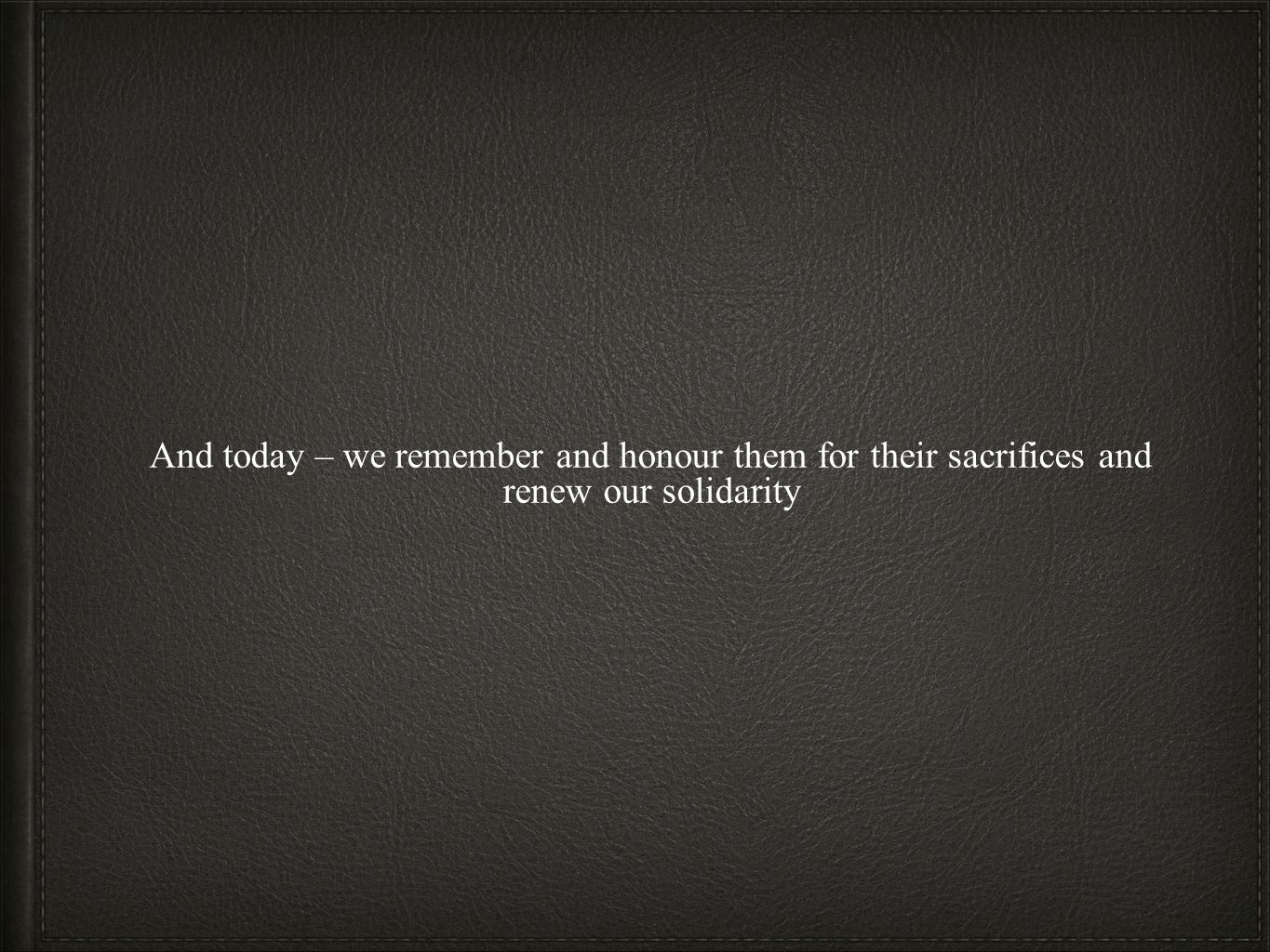 And today – we remember and honour them for their sacrifices and renew our solidarity