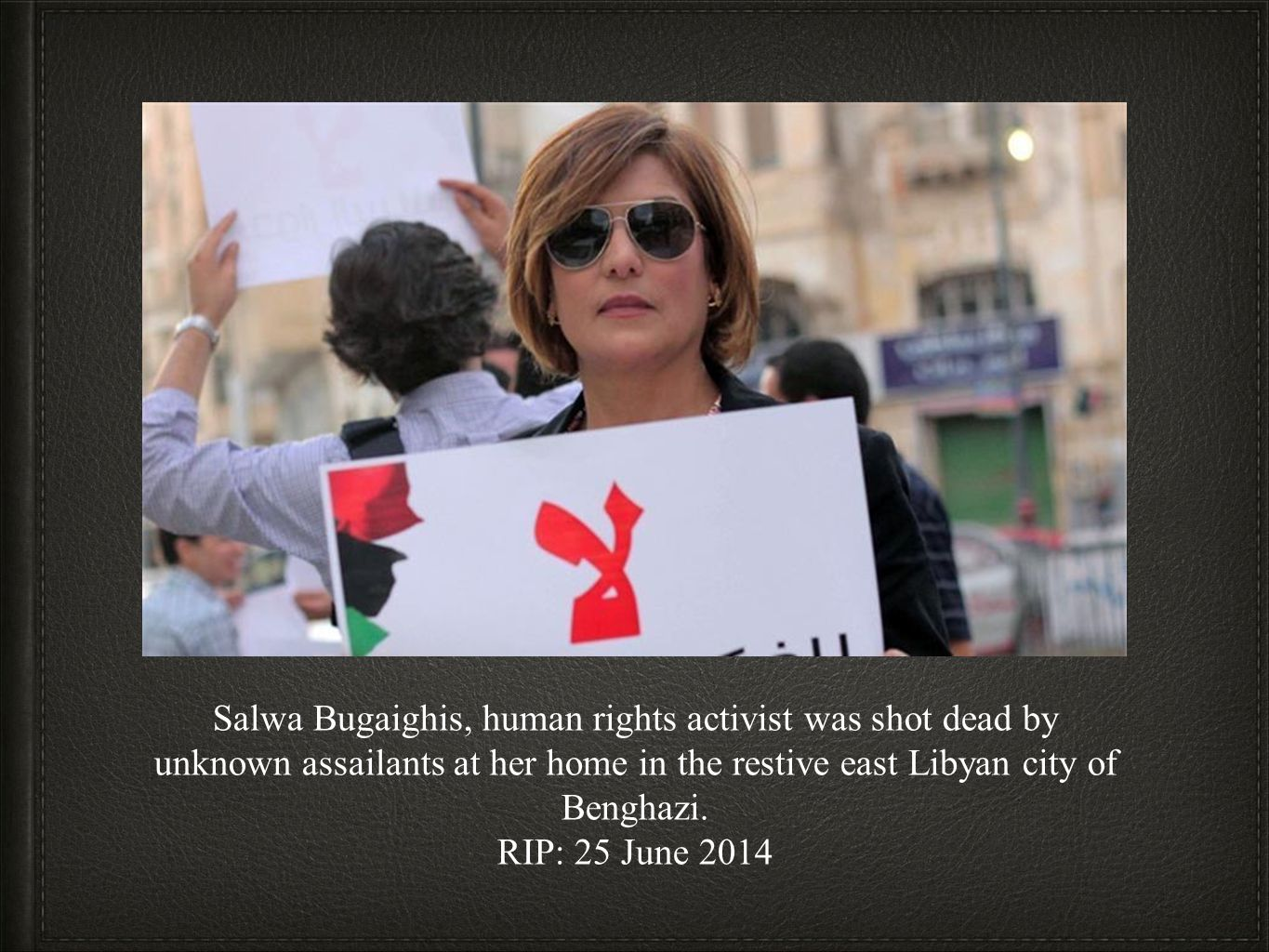 Salwa Bugaighis, human rights activist was shot dead by unknown assailants at her home in the restive east Libyan city of Benghazi.