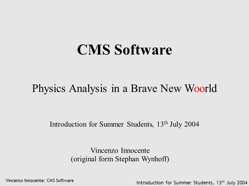 Vincenzo Innocente: CMS Software Introduction for Summer Students, 13 th July 2004 CMS Software Physics Analysis in a Brave New Woorld Vincenzo Innoce