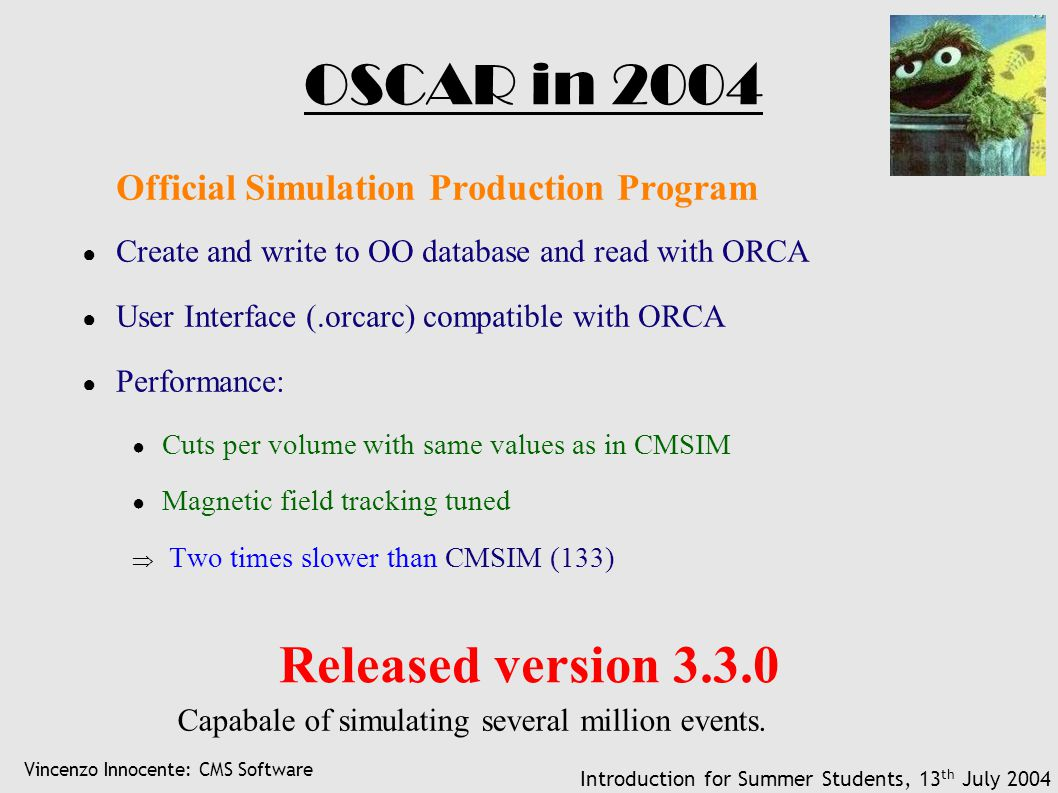 Vincenzo Innocente: CMS Software Introduction for Summer Students, 13 th July 2004 OSCAR in 2004 Official Simulation Production Program ● Create and write to OO database and read with ORCA ● User Interface (.orcarc) compatible with ORCA ● Performance: ● Cuts per volume with same values as in CMSIM ● Magnetic field tracking tuned  Two times slower than CMSIM (133) Released version 3.3.0 Capabale of simulating several million events.