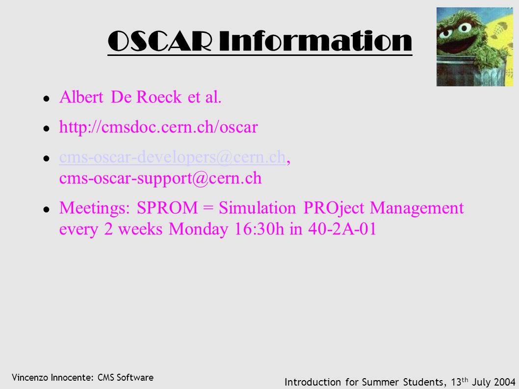 Vincenzo Innocente: CMS Software Introduction for Summer Students, 13 th July 2004 OSCAR Information ● Albert De Roeck et al. ● http://cmsdoc.cern.ch/