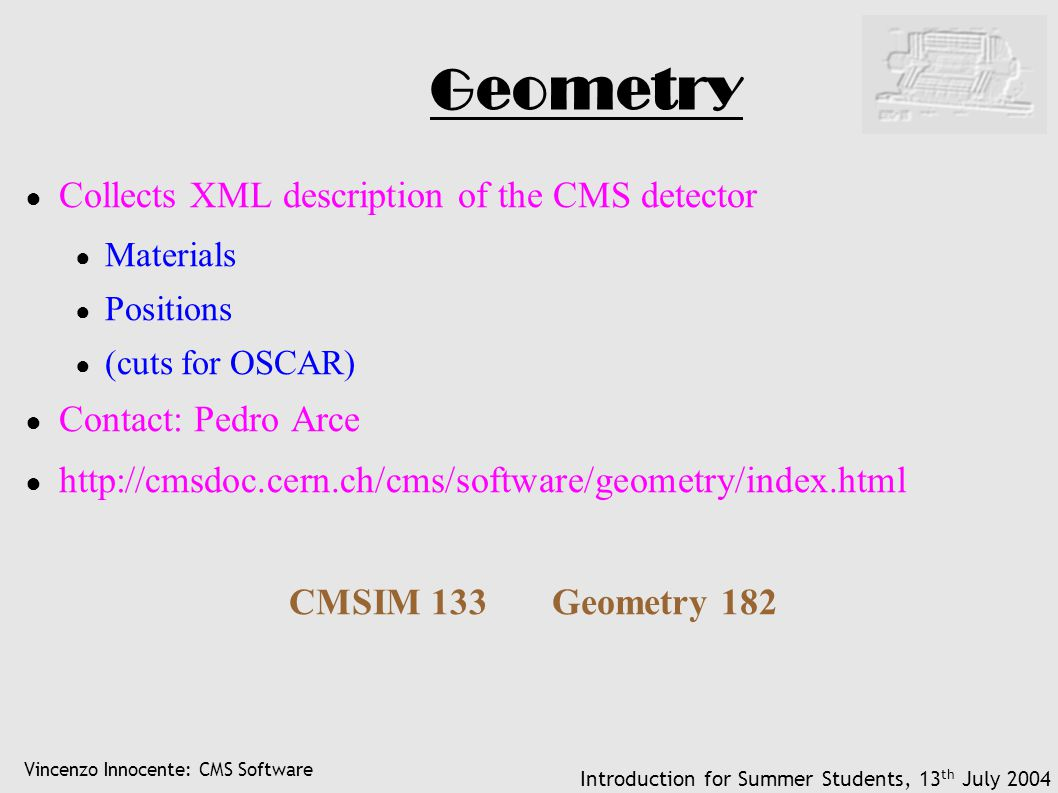 Vincenzo Innocente: CMS Software Introduction for Summer Students, 13 th July 2004 Geometry ● Collects XML description of the CMS detector ● Materials