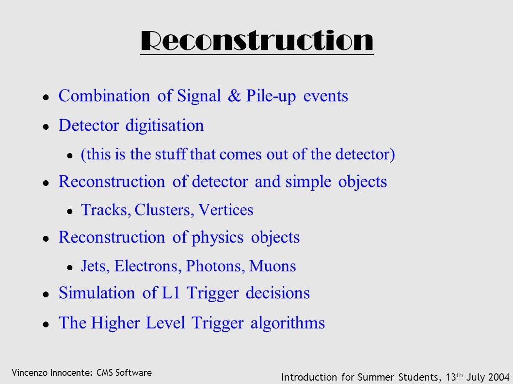 Vincenzo Innocente: CMS Software Introduction for Summer Students, 13 th July 2004 Reconstruction ● Combination of Signal & Pile-up events ● Detector