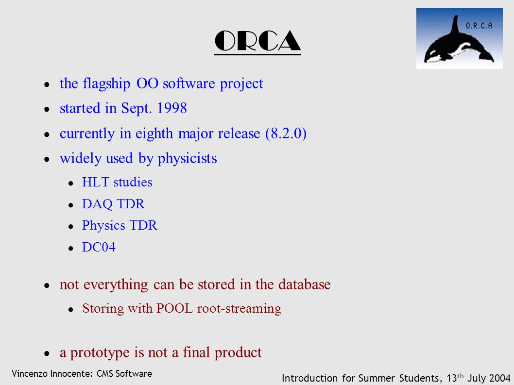 Vincenzo Innocente: CMS Software Introduction for Summer Students, 13 th July 2004 ORCA ● the flagship OO software project ● started in Sept. 1998 ● c