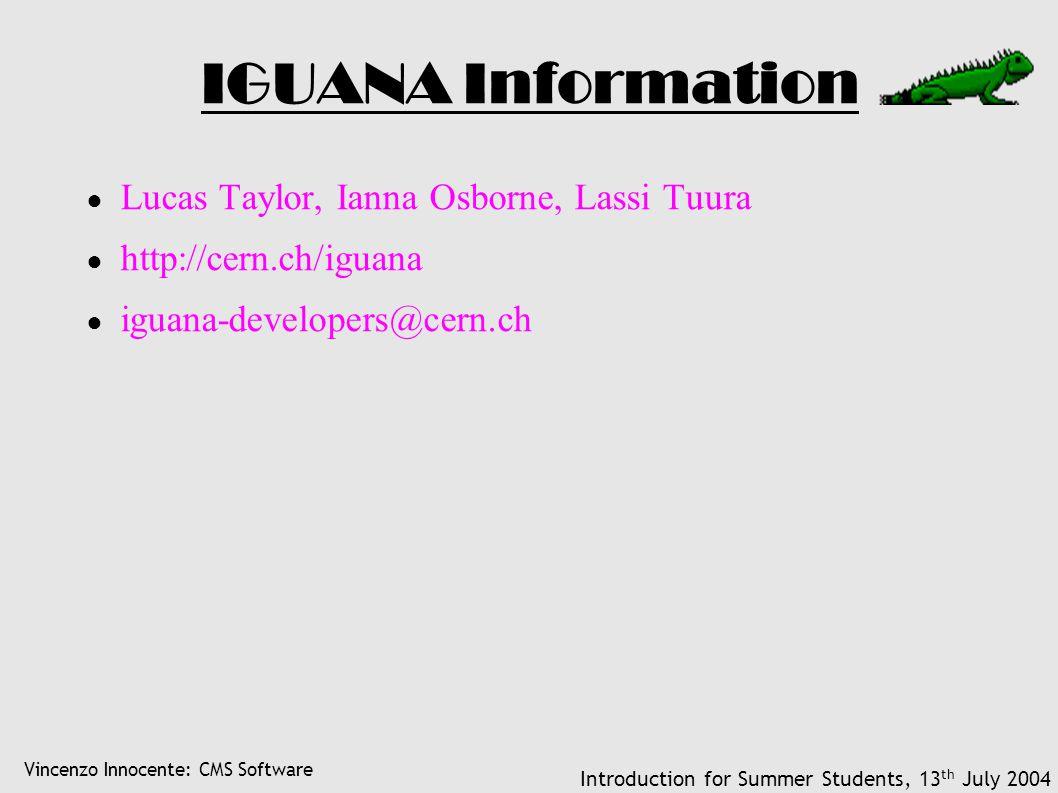 Vincenzo Innocente: CMS Software Introduction for Summer Students, 13 th July 2004 IGUANA Information ● Lucas Taylor, Ianna Osborne, Lassi Tuura ● http://cern.ch/iguana ● iguana-developers@cern.ch