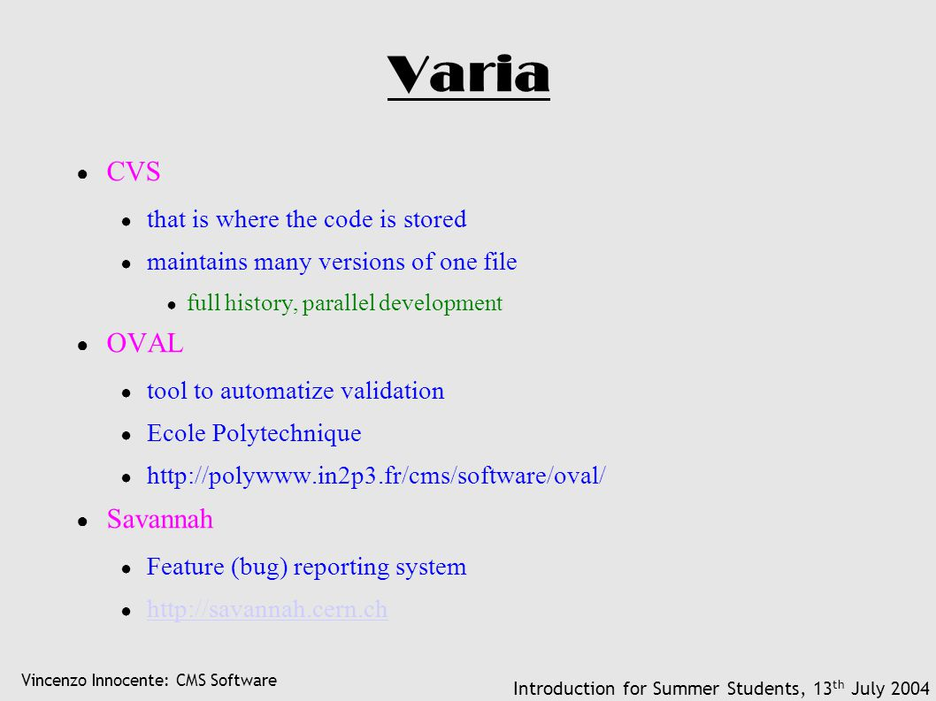 Vincenzo Innocente: CMS Software Introduction for Summer Students, 13 th July 2004 Varia ● CVS ● that is where the code is stored ● maintains many versions of one file ● full history, parallel development ● OVAL ● tool to automatize validation ● Ecole Polytechnique ● http://polywww.in2p3.fr/cms/software/oval/ ● Savannah ● Feature (bug) reporting system ● http://savannah.cern.ch http://savannah.cern.ch