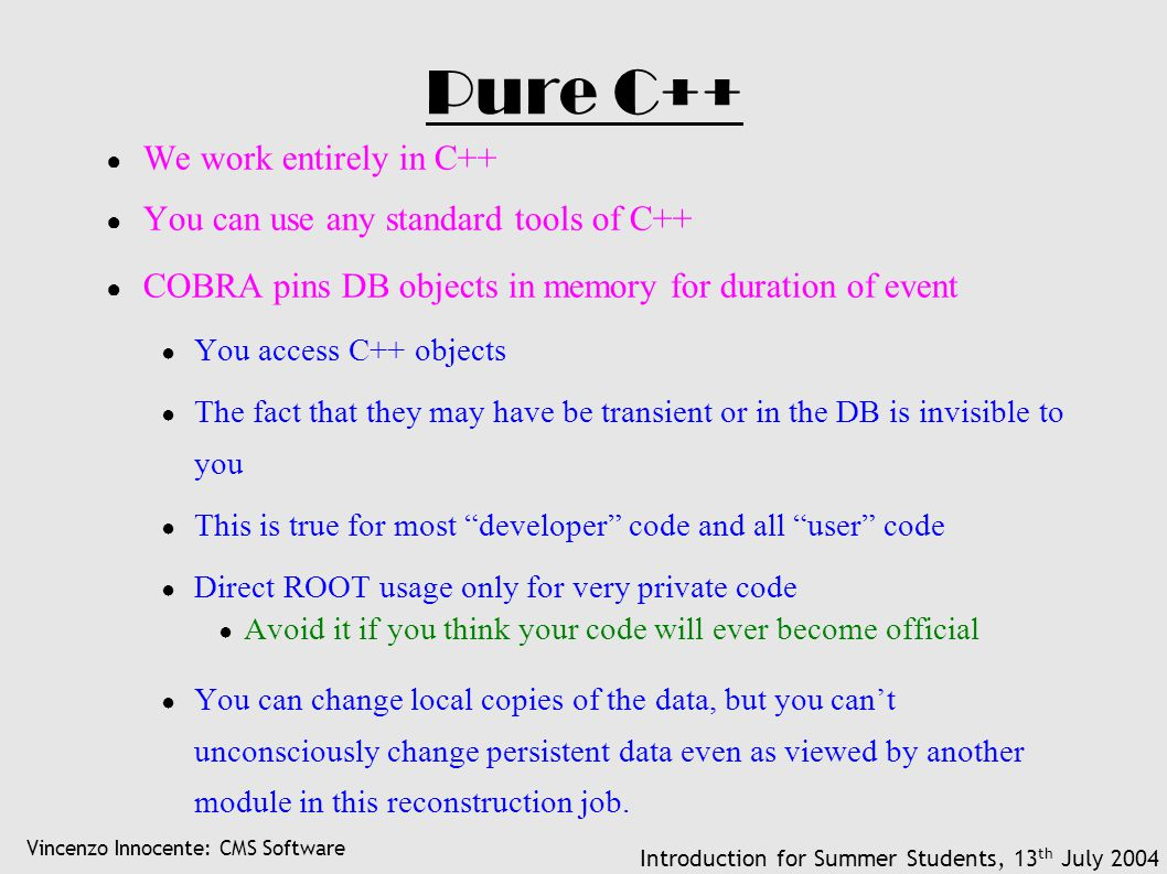 Vincenzo Innocente: CMS Software Introduction for Summer Students, 13 th July 2004 Pure C++ ● We work entirely in C++ ● You can use any standard tools of C++ ● COBRA pins DB objects in memory for duration of event ● You access C++ objects ● The fact that they may have be transient or in the DB is invisible to you ● This is true for most developer code and all user code ● Direct ROOT usage only for very private code ● Avoid it if you think your code will ever become official ● You can change local copies of the data, but you can't unconsciously change persistent data even as viewed by another module in this reconstruction job.