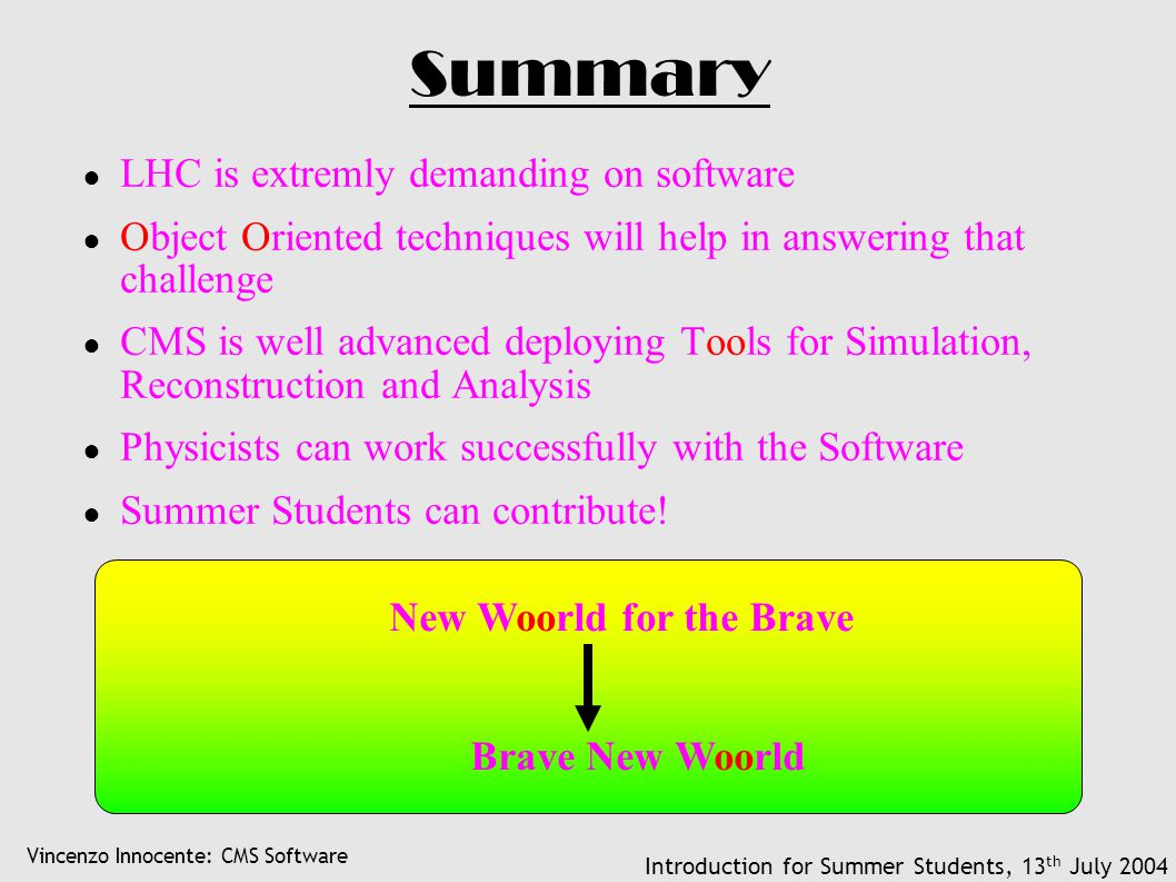 Vincenzo Innocente: CMS Software Introduction for Summer Students, 13 th July 2004 Summary ● LHC is extremly demanding on software ● Object Oriented techniques will help in answering that challenge ● CMS is well advanced deploying Tools for Simulation, Reconstruction and Analysis ● Physicists can work successfully with the Software ● Summer Students can contribute.