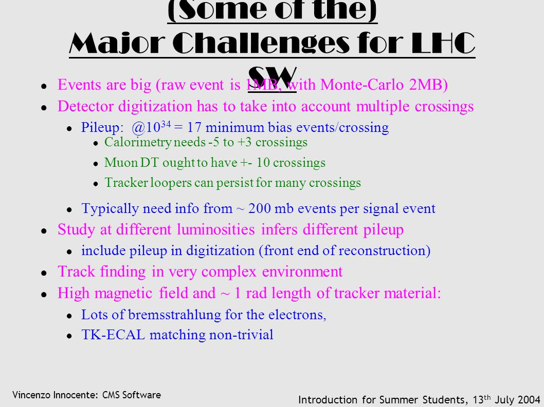Vincenzo Innocente: CMS Software Introduction for Summer Students, 13 th July 2004 (Some of the) Major Challenges for LHC SW ● Events are big (raw event is 1MB, with Monte-Carlo 2MB) ● Detector digitization has to take into account multiple crossings ● Pileup: @10 34 = 17 minimum bias events/crossing ● Calorimetry needs -5 to +3 crossings ● Muon DT ought to have +- 10 crossings ● Tracker loopers can persist for many crossings ● Typically need info from ~ 200 mb events per signal event ● Study at different luminosities infers different pileup ● include pileup in digitization (front end of reconstruction) ● Track finding in very complex environment ● High magnetic field and ~ 1 rad length of tracker material: ● Lots of bremsstrahlung for the electrons, ● TK-ECAL matching non-trivial