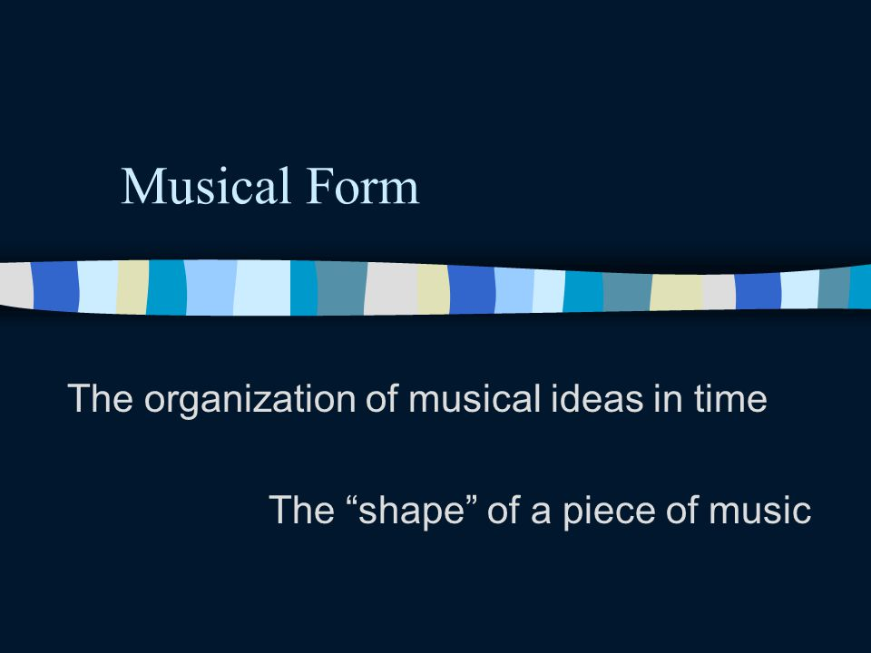 """Musical Form The organization of musical ideas in time The """"shape"""" of a piece of music"""