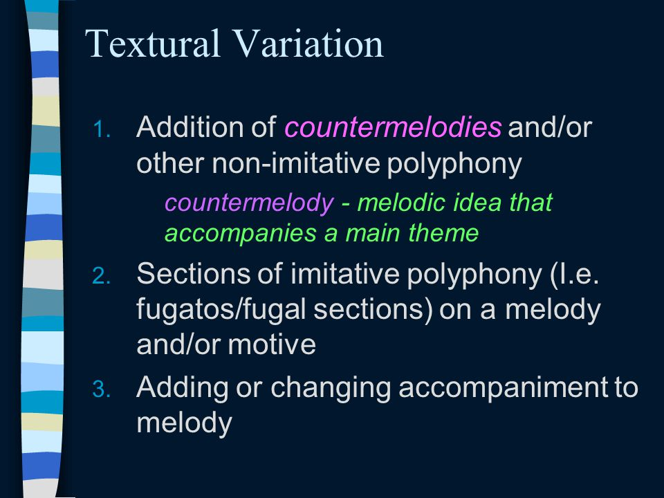 Textural Variation 1. Addition of countermelodies and/or other non-imitative polyphony countermelody - melodic idea that accompanies a main theme 2. S