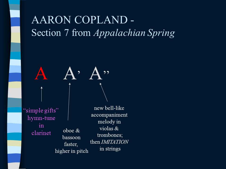 AARON COPLAND - Section 7 from Appalachian Spring A A'A' A '' simple gifts hymn-tune in clarinet oboe & bassoon faster, higher in pitch new bell-like accompaniment melody in violas & trombones; then IMITATION in strings