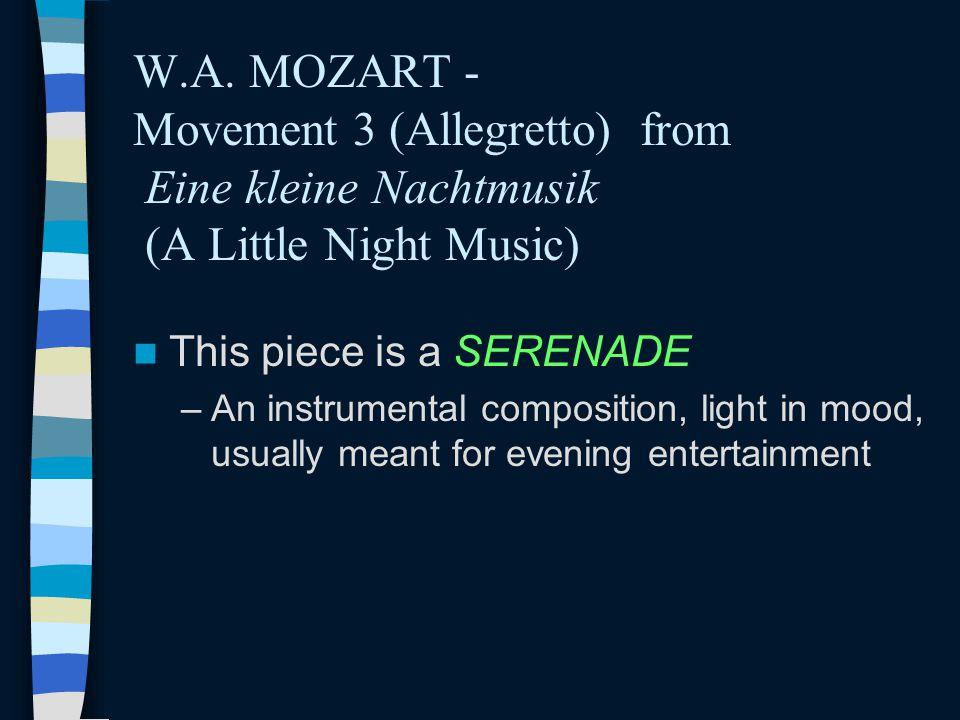 W.A. MOZART - Movement 3 (Allegretto) from Eine kleine Nachtmusik (A Little Night Music) This piece is a SERENADE –An instrumental composition, light