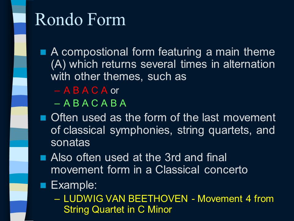 Rondo Form A compostional form featuring a main theme (A) which returns several times in alternation with other themes, such as –A B A C A or –A B A C A B A Often used as the form of the last movement of classical symphonies, string quartets, and sonatas Also often used at the 3rd and final movement form in a Classical concerto Example: –LUDWIG VAN BEETHOVEN - Movement 4 from String Quartet in C Minor