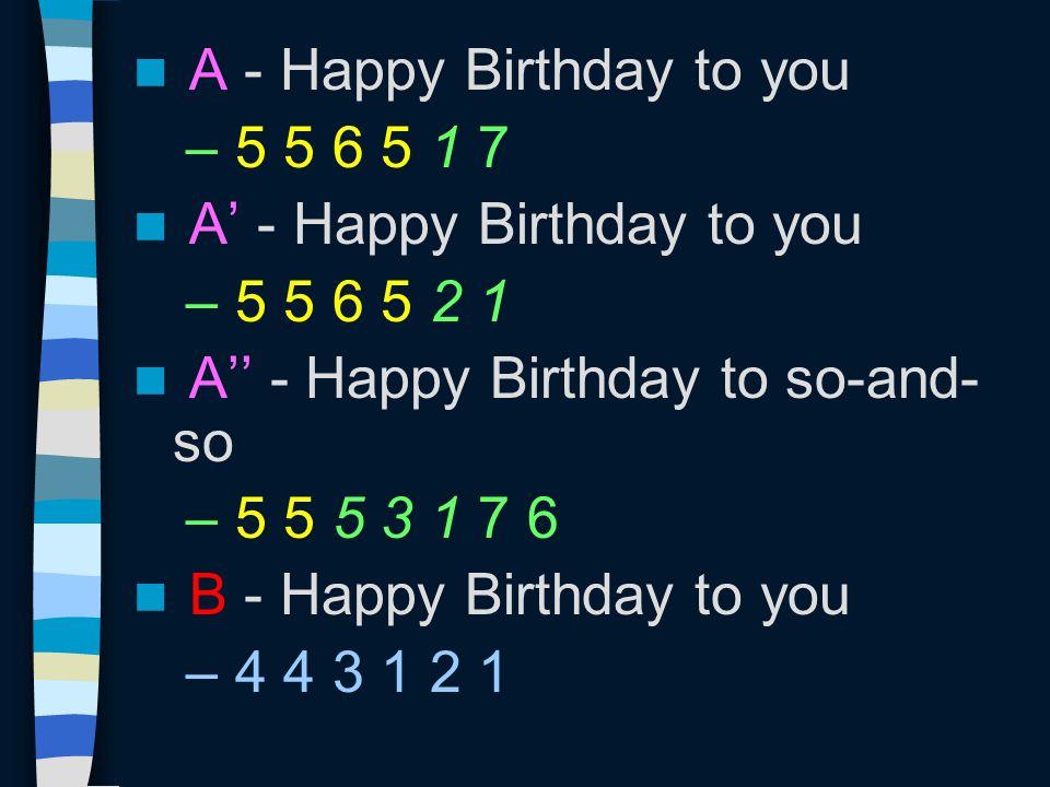 A - Happy Birthday to you – 5 5 6 5 1 7 A' - Happy Birthday to you – 5 5 6 5 2 1 A'' - Happy Birthday to so-and- so – 5 5 5 3 1 7 6 B - Happy Birthday