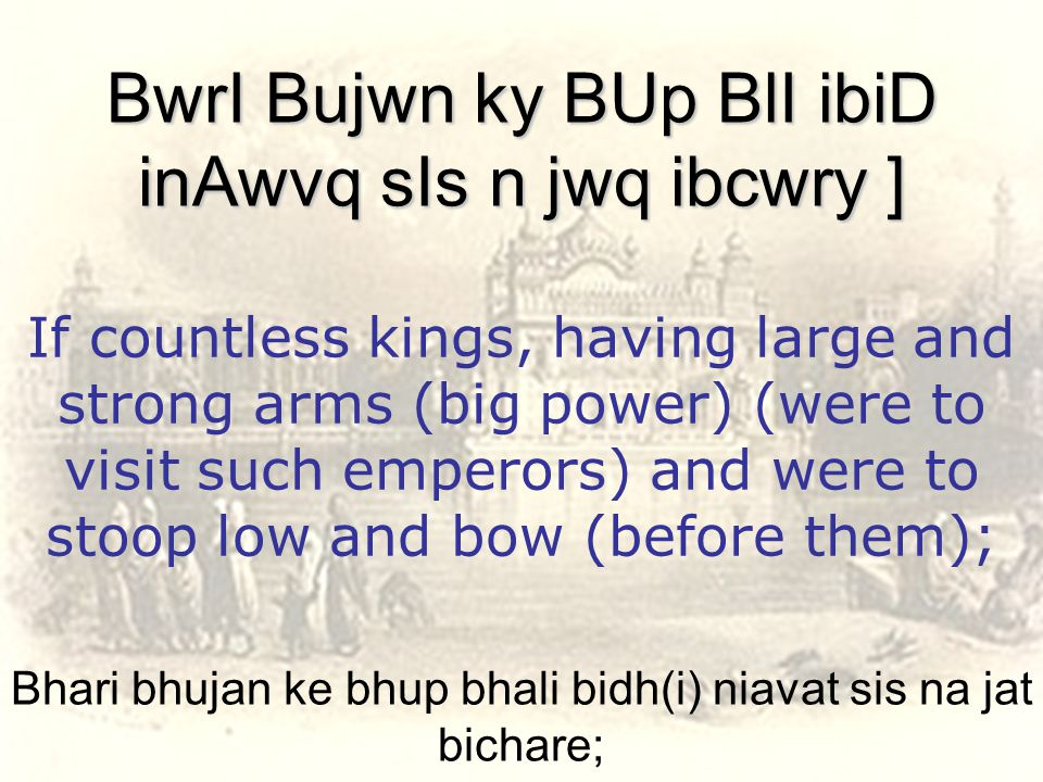 Bhari bhujan ke bhup bhali bidh(i) niavat sis na jat bichare; BwrI Bujwn ky BUp BlI ibiD inAwvq sIs n jwq ibcwry ] If countless kings, having large and strong arms (big power) (were to visit such emperors) and were to stoop low and bow (before them);