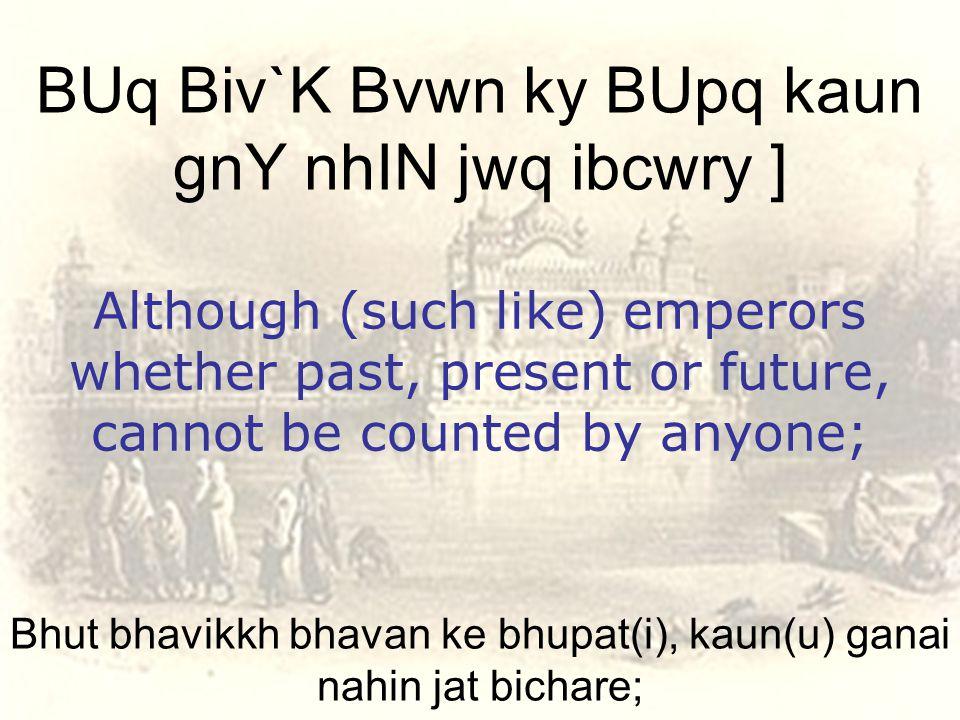 Bhut bhavikkh bhavan ke bhupat(i), kaun(u) ganai nahin jat bichare; BUq Biv`K Bvwn ky BUpq kaun gnY nhIN jwq ibcwry ] Although (such like) emperors whether past, present or future, cannot be counted by anyone;