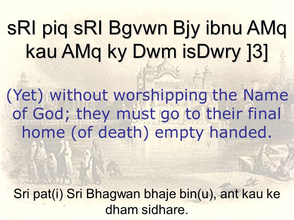 Sri pat(i) Sri Bhagwan bhaje bin(u), ant kau ke dham sidhare.
