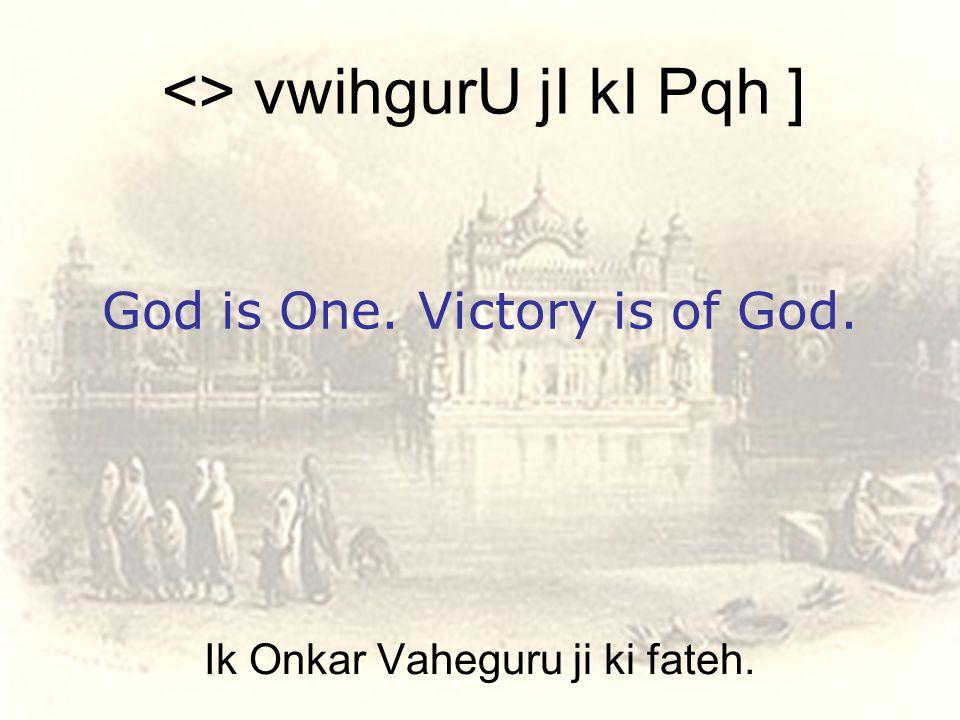 Ik Onkar Vaheguru ji ki fateh. <> vwihgurU jI kI Pqh ] God is One. Victory is of God.