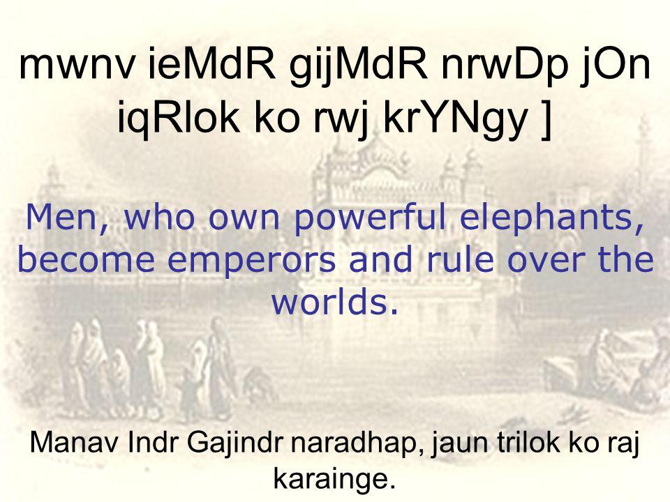 Manav Indr Gajindr naradhap, jaun trilok ko raj karainge.