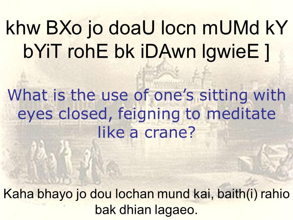 Kaha bhayo jo dou lochan mund kai, baith(i) rahio bak dhian lagaeo.