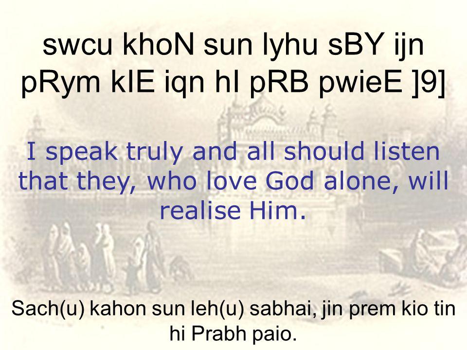 Sach(u) kahon sun leh(u) sabhai, jin prem kio tin hi Prabh paio.