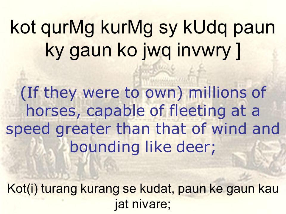 Kot(i) turang kurang se kudat, paun ke gaun kau jat nivare; kot qurMg kurMg sy kUdq paun ky gaun ko jwq invwry ] (If they were to own) millions of horses, capable of fleeting at a speed greater than that of wind and bounding like deer;