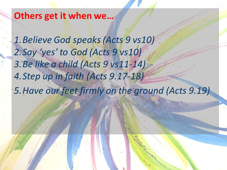 Others get it when we… 1.Believe God speaks (Acts 9 vs10) 2.Say 'yes' to God (Acts 9 vs10) 3.Be like a child (Acts 9 vs11-14) 4.Step up in faith (Acts 9.17-18) 5.Have our feet firmly on the ground (Acts 9.19)