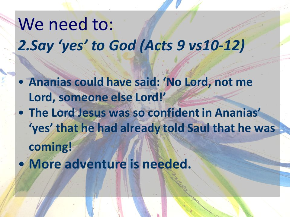 We need to: 2.Say 'yes' to God (Acts 9 vs10-12) Ananias could have said: 'No Lord, not me Lord, someone else Lord!' The Lord Jesus was so confident in Ananias' 'yes' that he had already told Saul that he was coming.