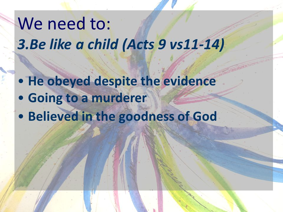 We need to: 3.Be like a child (Acts 9 vs11-14) He obeyed despite the evidence Going to a murderer Believed in the goodness of God