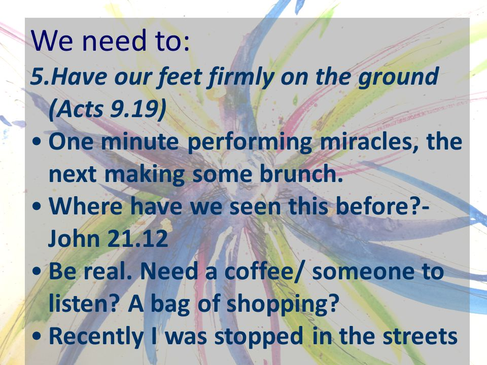 We need to: 5.Have our feet firmly on the ground (Acts 9.19) One minute performing miracles, the next making some brunch.
