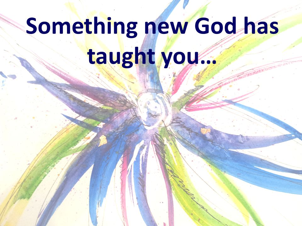 Something new God has taught you…