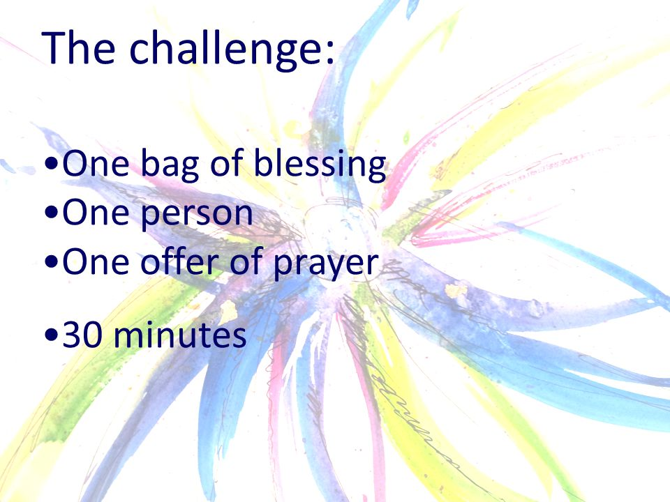 The challenge: One bag of blessing One person One offer of prayer 30 minutes