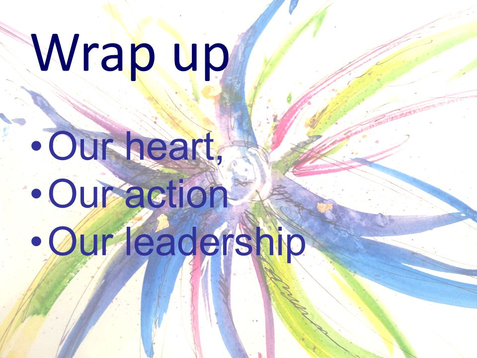 Wrap up Our heart, Our action Our leadership