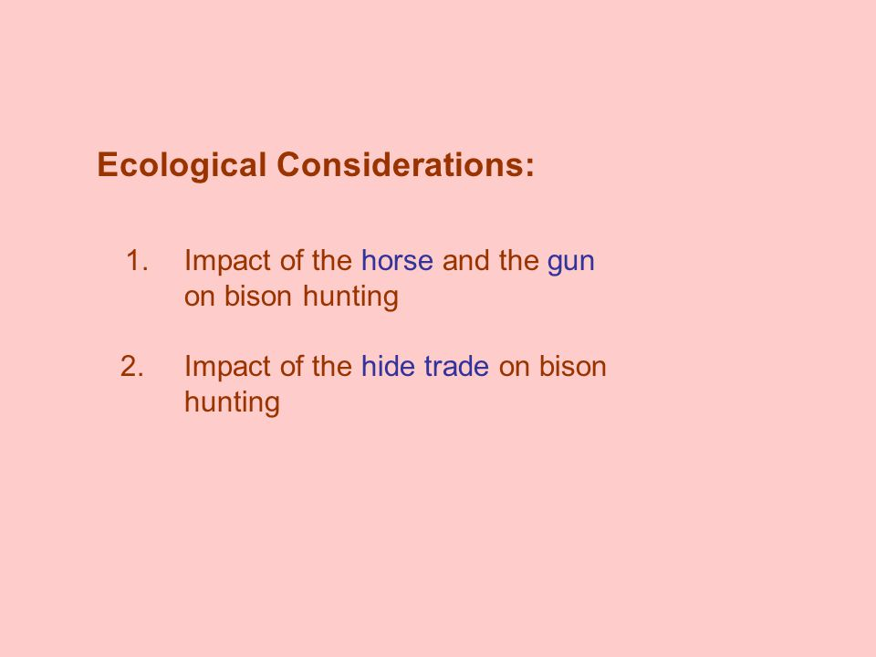 Ecological Considerations: 1.Impact of the horse and the gun on bison hunting 2.Impact of the hide trade on bison hunting
