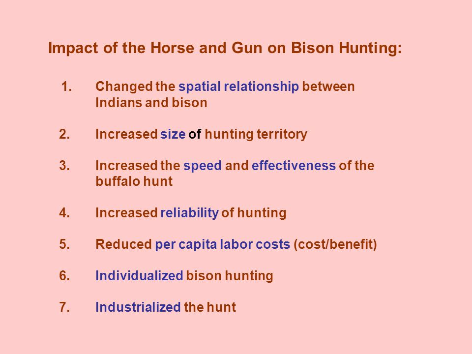 Impact of the Horse and Gun on Bison Hunting: 1.Changed the spatial relationship between Indians and bison 2.Increased size of hunting territory 3.Increased the speed and effectiveness of the buffalo hunt 4.Increased reliability of hunting 5.Reduced per capita labor costs (cost/benefit) 6.Individualized bison hunting 7.Industrialized the hunt