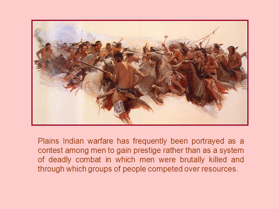 Plains Indian warfare has frequently been portrayed as a contest among men to gain prestige rather than as a system of deadly combat in which men were brutally killed and through which groups of people competed over resources.