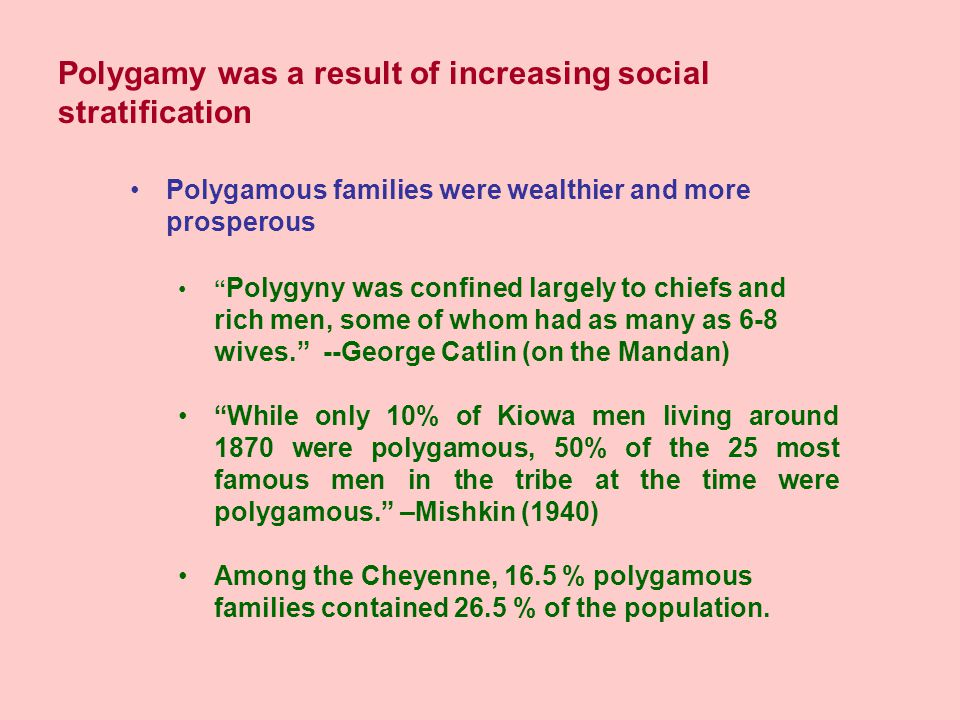 Polygamy was a result of increasing social stratification Polygamous families were wealthier and more prosperous Polygyny was confined largely to chiefs and rich men, some of whom had as many as 6-8 wives. --George Catlin (on the Mandan) While only 10% of Kiowa men living around 1870 were polygamous, 50% of the 25 most famous men in the tribe at the time were polygamous. –Mishkin (1940) Among the Cheyenne, 16.5 % polygamous families contained 26.5 % of the population.