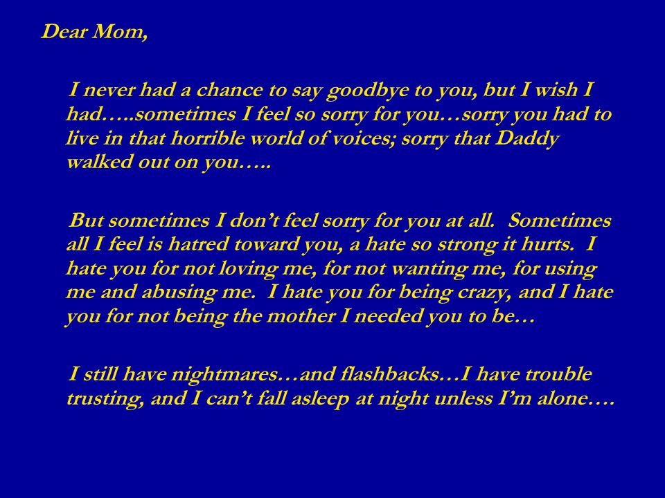 Dear Mom, I never had a chance to say goodbye to you, but I wish I had…..sometimes I feel so sorry for you…sorry you had to live in that horrible world of voices; sorry that Daddy walked out on you…..