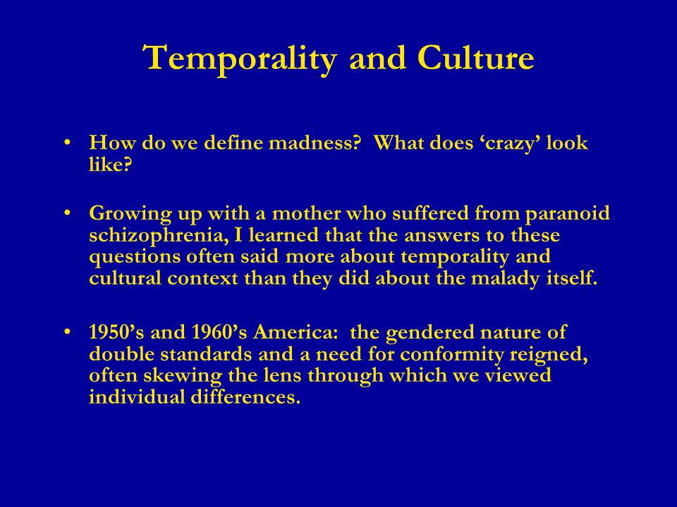 Temporality and Culture How do we define madness. What does 'crazy' look like.