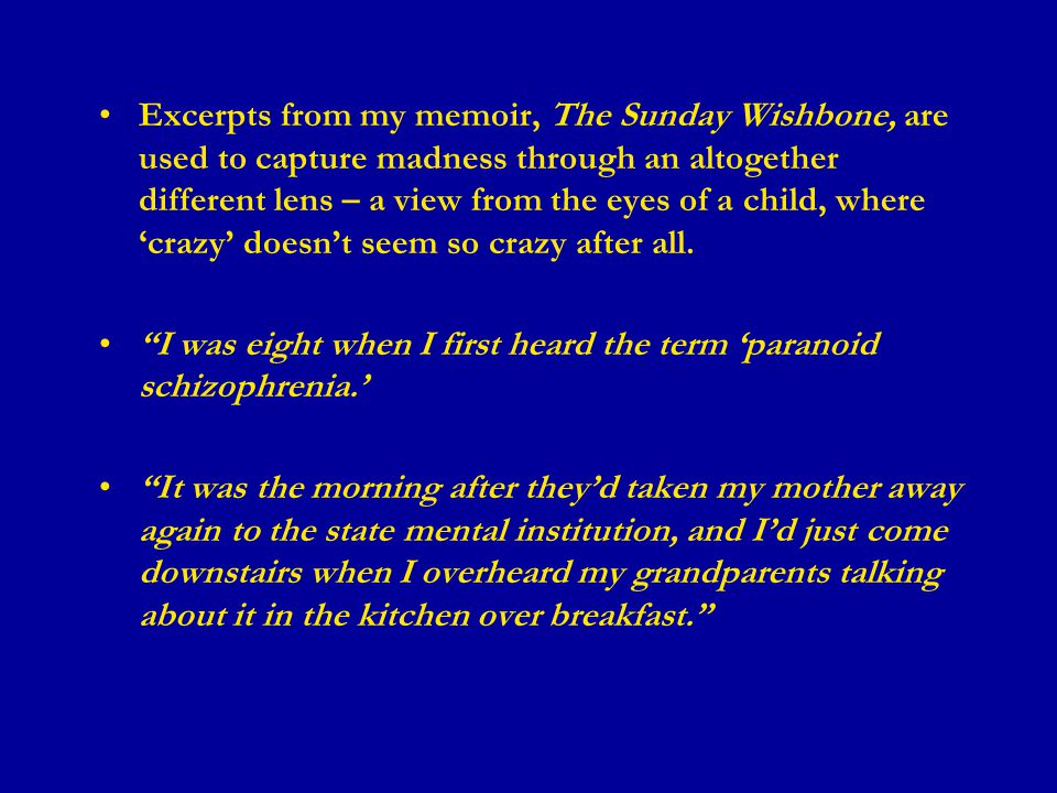 Excerpts from my memoir, The Sunday Wishbone, are used to capture madness through an altogether different lens – a view from the eyes of a child, where 'crazy' doesn't seem so crazy after all.