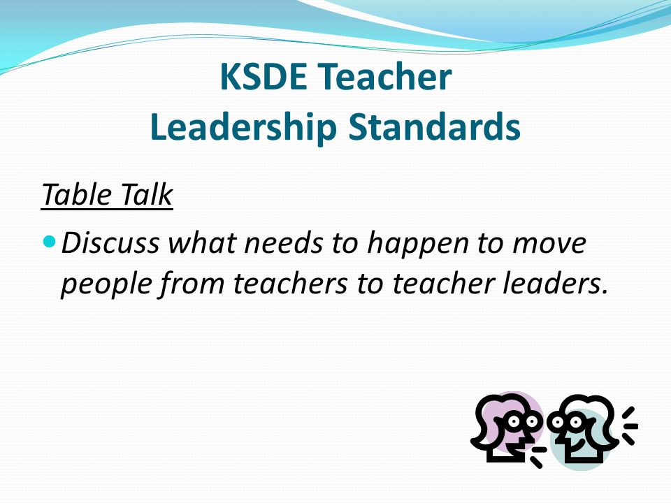 Table Talk Discuss what needs to happen to move people from teachers to teacher leaders.