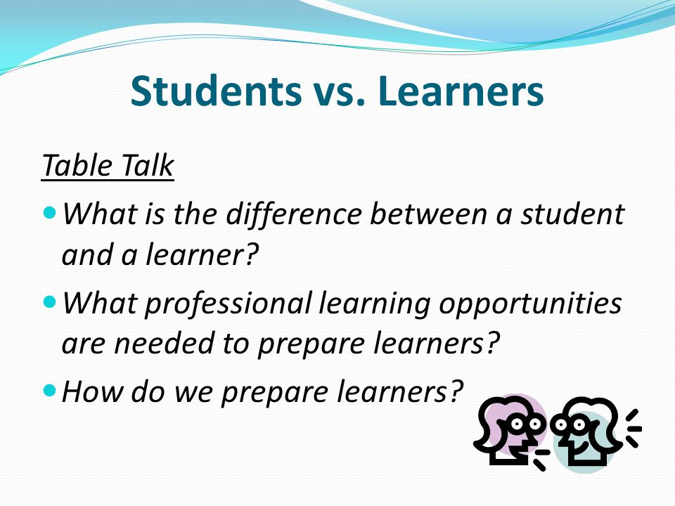 Table Talk What is the difference between a student and a learner.