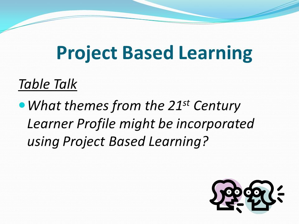 Table Talk What themes from the 21 st Century Learner Profile might be incorporated using Project Based Learning.