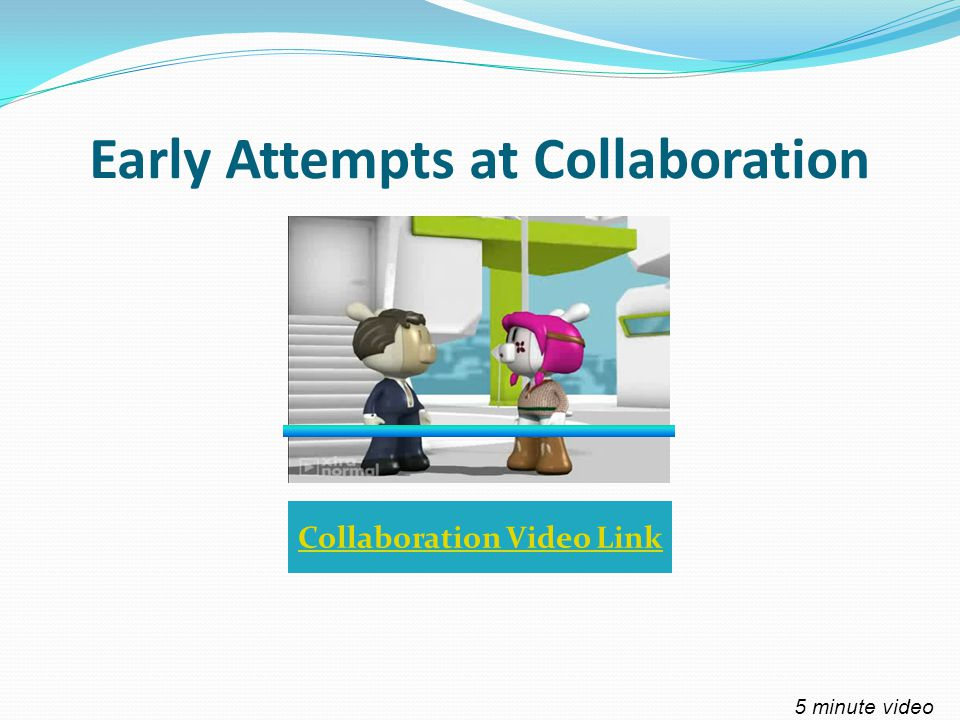 Early Attempts at Collaboration Collaboration Video Link 5 minute video