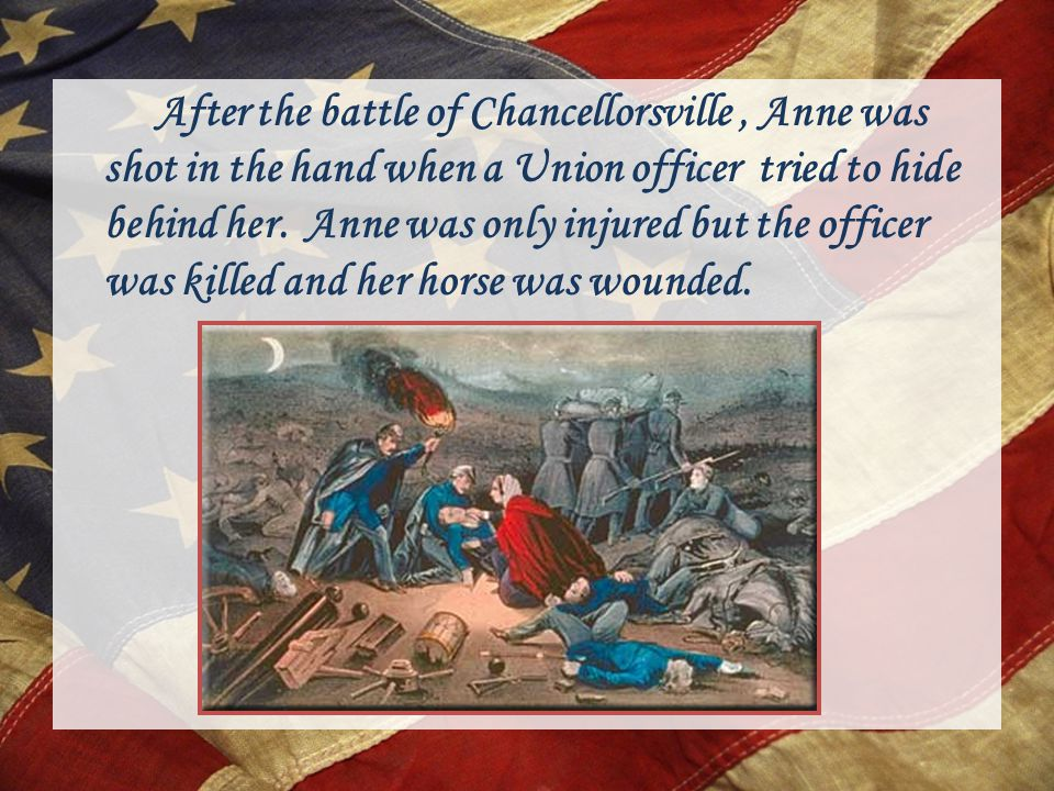 After the battle of Chancellorsville, Anne was shot in the hand when a Union officer tried to hide behind her.